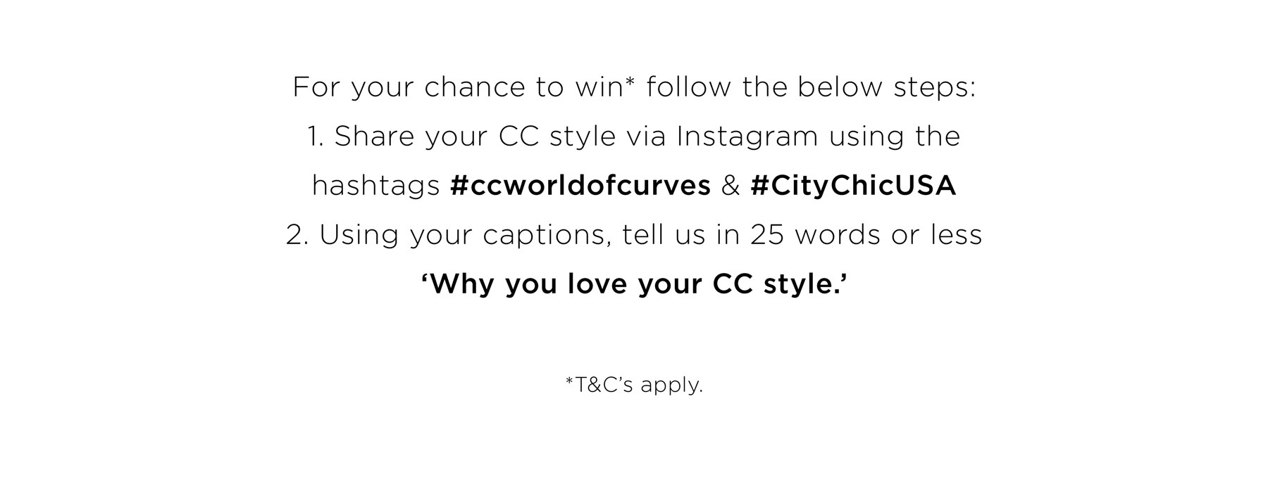 For your chance to win* follow the steps: 1. Share your CC style via Instagram using the hashtags #ccworldofcurves & #CityChicUSA  2. Using your captions, tell us in 25 words or less ″Why you love your CC style″ *T&C apply, See website for full details