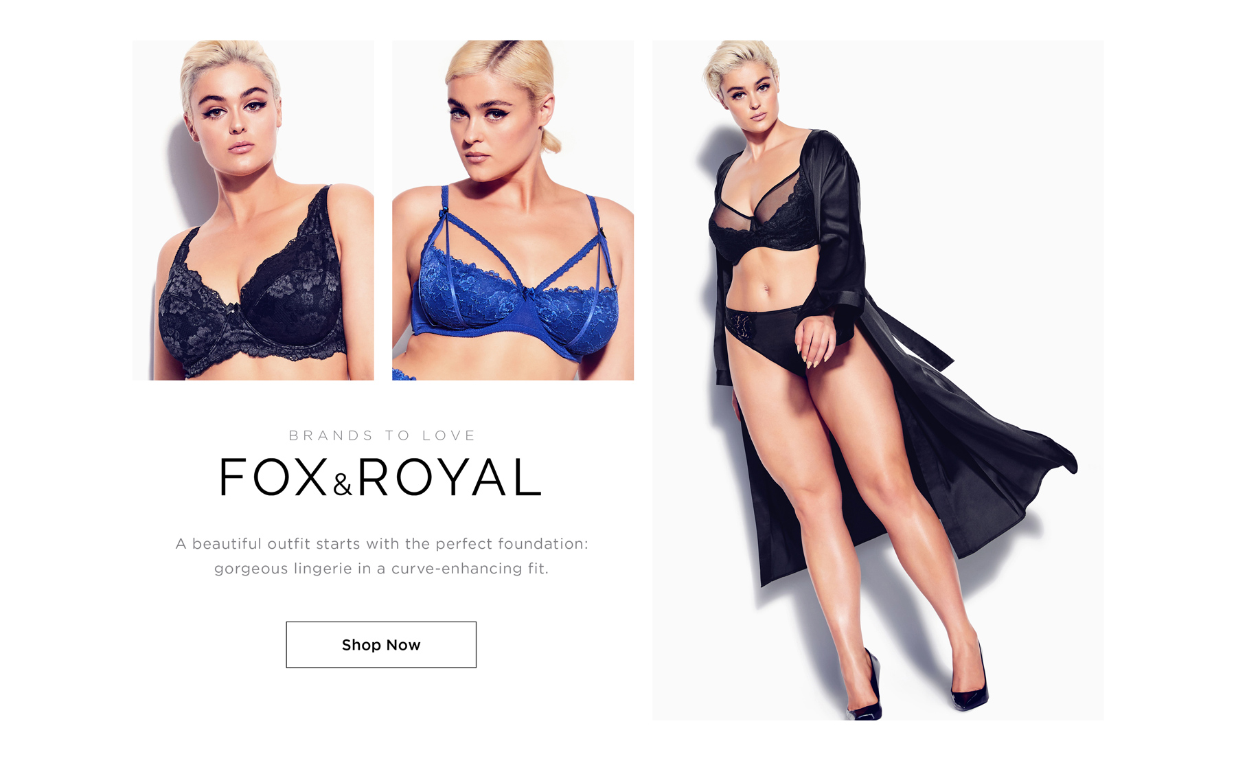 BRANDS TO LOVE: FOX & ROYAL - Your favorite outfit starts with the perfect foundation: gorgeous lingerie in a curve-enhancing fit - SHOP NOW
