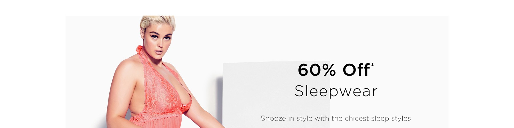 60% Off Sleepwear. Snooze in style with the chicest sleep styles.