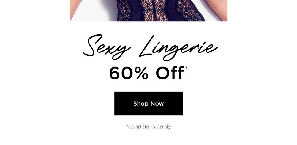 Sexy Lingerie. 60% Off*. Shop Now. Conditions apply.